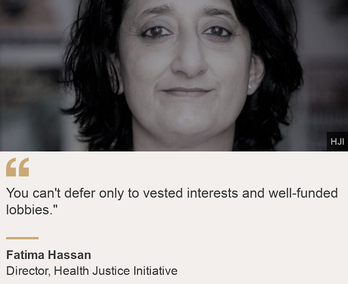 """""""You can't defer only to vested interests and well-funded lobbies."""""""", Source: Fatima Hassan, Source description: Director, Health Justice Initiative, Image: Fatima Hassan quote box"""