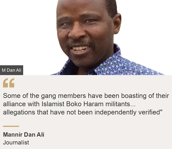 """""""Some of the gang members have been boasting of their alliance with Islamist Boko Haram militants... allegations that have not been independently verified"""""""", Source: Mannir Dan Ali, Source description: Journalist, Image: Mannir Dan Ali"""