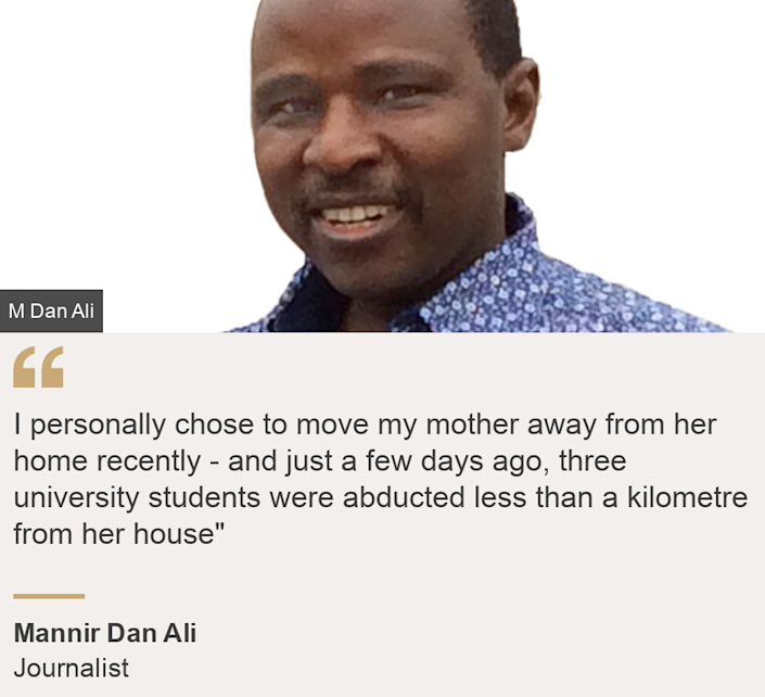 """""""I personally chose to move my mother away from her home recently - and just a few days ago, three university students were abducted less than a kilometre from her house"""""""", Source: Mannir Dan Ali, Source description: Journalist, Image: Mannir Dan Ali"""
